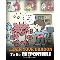 Train Your Dragon To Be Responsible: Teach Your Dragon About Responsibility. A Cute Children Story To Teach Kids How to Take Responsibility For The Choices They Make. (My Dragon Books) (Volume 12)