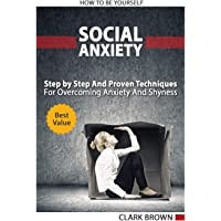 Social Anxiety - How to Be Yourself - Step by Step And Proven Techniques For Overcoming Anxiety And Shyness.: Build Your Social Confidence