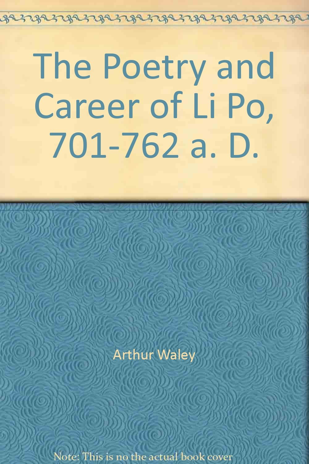 The Poetry and Career of Li Po, 701-762 a. D.