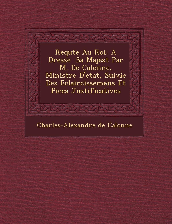 Requte Au Roi. A Dresse  Sa Majest Par M. De Calonne, Ministre D'etat, Suivie Des Eclaircissemens Et Pices Justificatives ebook
