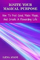 Ignite Your Magical Purpose: How To Feel Good, Make Magic, And Create A Rewarding Life