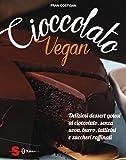 Cioccolato vegan. Deliziosi dessert golosi al cioccolato, senza uova, burro, latticini e zuccheri raffinati