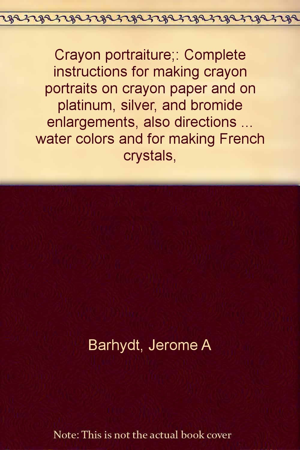 Crayon portraiture;: Complete instructions for making crayon portraits on crayon paper and on platinum, silver, and bromide enlargements, also ... water colors and for making French crystals,