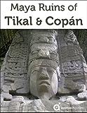 Maya Ruins of Tikal & Copan - 2017 Travel Guide to Guatemala & Honduras (includes Quirigua)