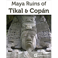 Maya Ruins of Tikal & Copan - 2019 Travel Guide to Guatemala & Honduras (includes Quirigua)