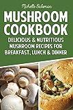 Mushroom Cookbook: Delicious & Nutritious Mushroom Recipes for Breakfast, Lunch & Dinner