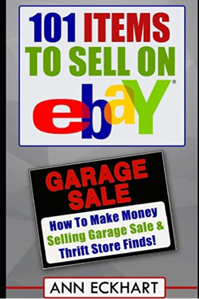 101 Items To Sell On Ebay How To Make Money Selling Garage Sale Thrift Store Finds Seventh Edition Updated For 2020 Eckhart Ann 9781709436529 Amazon Com Books