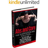 Abs and Core: The Suspension Abs Solution - 4 Simple Suspension Workouts That Will Help You Get Sexy Abs, Athletic Look, Shed Stubborn Fat, You Can Perform Anywhere In 15 Minutes Or Less