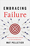 Embracing Failure: Harness the Power of Fear in Life and Business