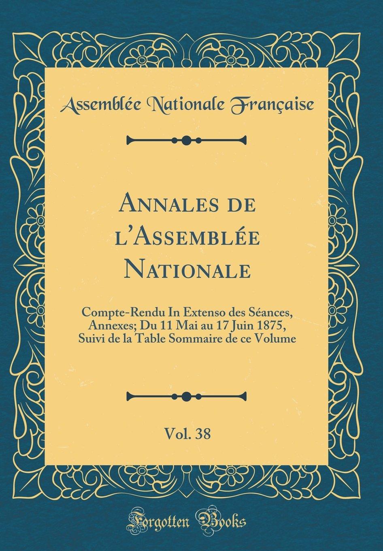 Read Online Annales de l'Assemblée Nationale, Vol. 38: Compte-Rendu In Extenso des Séances, Annexes; Du 11 Mai au 17 Juin 1875, Suivi de la Table Sommaire de ce Volume (Classic Reprint) (French Edition) pdf epub