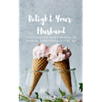 Delight Your Husband: The Christian Wife's Manual to Passion, Confidence, & Oral sex (English Edition)