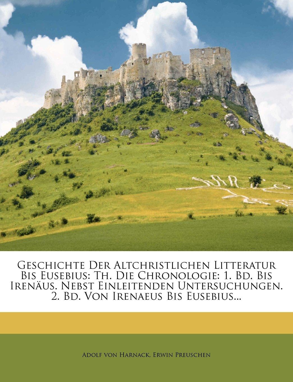Geschichte Der Altchristlichen Litteratur Bis Eusebius: Th. Die Chronologie: 1. Bd. Bis Irenaus. Nebst Einleitenden Untersuchungen. 2. Bd. Von Irenaeu (German Edition) PDF