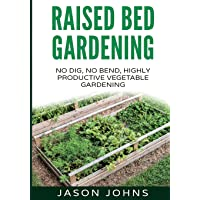 Raised Bed Gardening - A Guide To Growing Vegetables In Raised Beds: No Dig, No Bend, Highly Productive Vegetable…