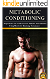 Metabolic Conditioning: Rapid Fat Loss and Enhanced Athletic Performance Using Metabolic Training Techniques (Metabolic Conditioning and Rapid Weight Loss Book 1)