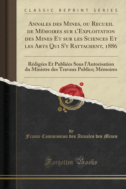 Download Annales des Mines, ou Recueil de Mémoires sur l'Exploitation des Mines Et sur les Sciences Et les Arts Qui S'y Rattachent, 1886: Rédigées Et Publiées ... Mémoires (Classic Reprint) (French Edition) pdf epub