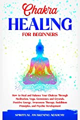 CHAKRA HEALING FOR BEGINNERS: How to Heal and Balance Your Chakras Through Meditation, Yoga, Gemstones and Crystals. Positive Energy, Awareness Therapy, Buddhism Principles, and Psychic Development Kindle Edition