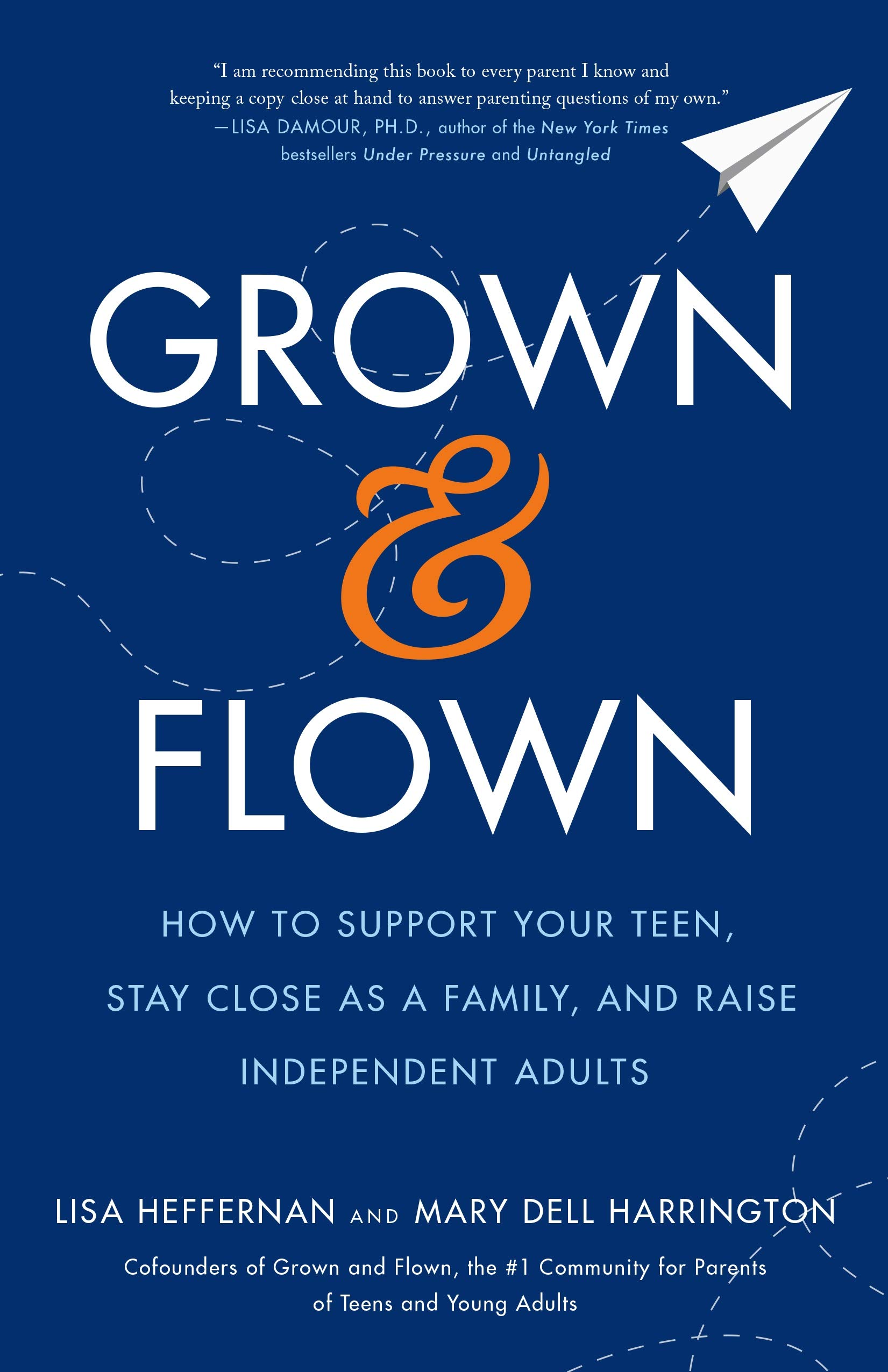 Grown and Flown: How to Support Your Teen, Stay Close as a Family, and Raise Independent Adults by Flatiron Books