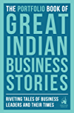 The Portfolio Book of Great Indian Business Stories: Riveting Tales of Famous Business Leaders and Their Times