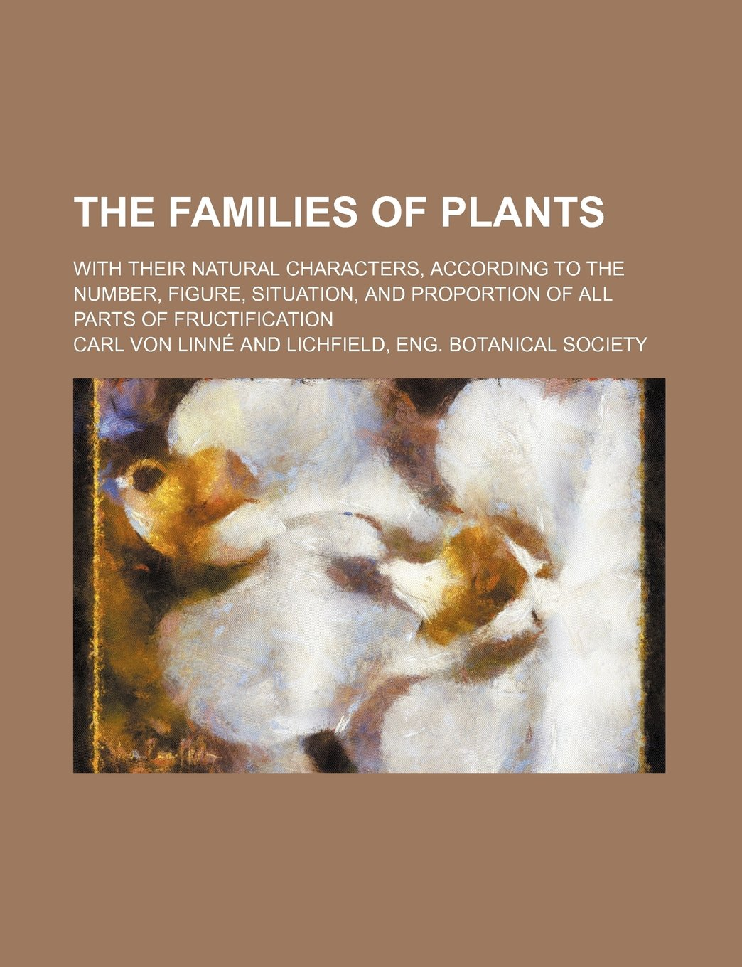 Read Online The families of plants; with their natural characters, according to the number, figure, situation, and proportion of all parts of fructification PDF