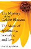 The Mystery of the Golden Blossom: The Magic of Spirituality, Sexuality, and Love