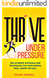 Thrive Under Pressure: The Ultimate Tips and Techniques for Performing Well Under the Gun and Using Pressure Situations to Your Advantage to Rise to the Top