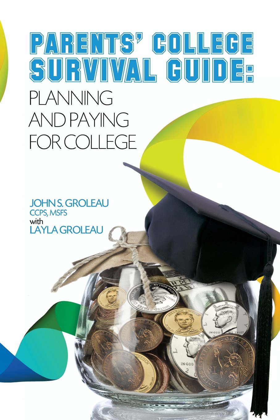 parents college survival guide planning and paying for college parents college survival guide planning and paying for college mr john s groleau groleau msfs 9780983605508 com books