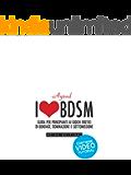 I love BDSM: Guida per principianti ai giochi erotici di bondage, dominazione e sottomissione.