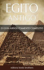 Egito Antigo: Um Guia Completo da História Egípcia, Pirâmides Antigas, Templos, Mitologia Egípcia e Faraós, como Tutancâmon