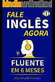 Fale Inglês Agora: Inglês Fluente e Confiante Em 6 Meses