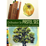 Débuter le pastel sec: Mes basiques et secrets de réussite (French Edition)