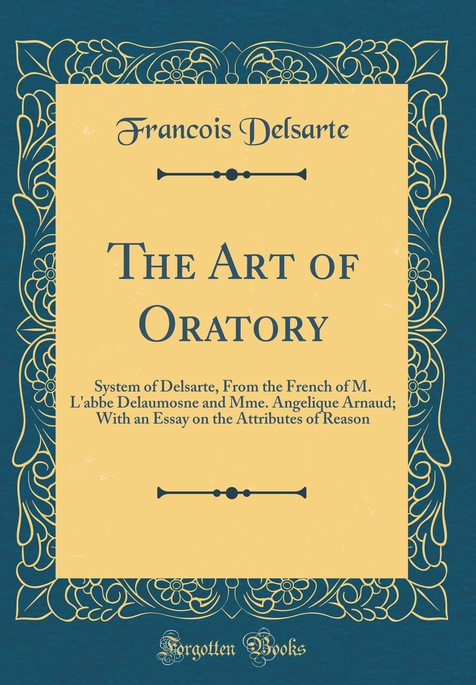The Art of Oratory: System of Delsarte, from the French of M. l'Abbe Delaumosne and Mme. Angelique Arnaud; With an Essay on the Attributes of Reason (Classic Reprint) PDF