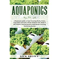 Aquaponics: A Beginners guide to Start Growing Herbs, Fruits, Vegetables and Fish at Home Without Soil. Build A DIY…