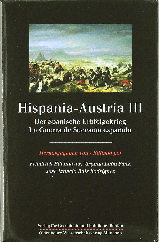 Hispania-Austria III: La guerra de sucesión española: 26 Monografías Humanidades: Amazon.es: Edelmayer, Friedrich, León Sanz, Virginia, Ruiz Rodríguez, José Ignacio: Libros
