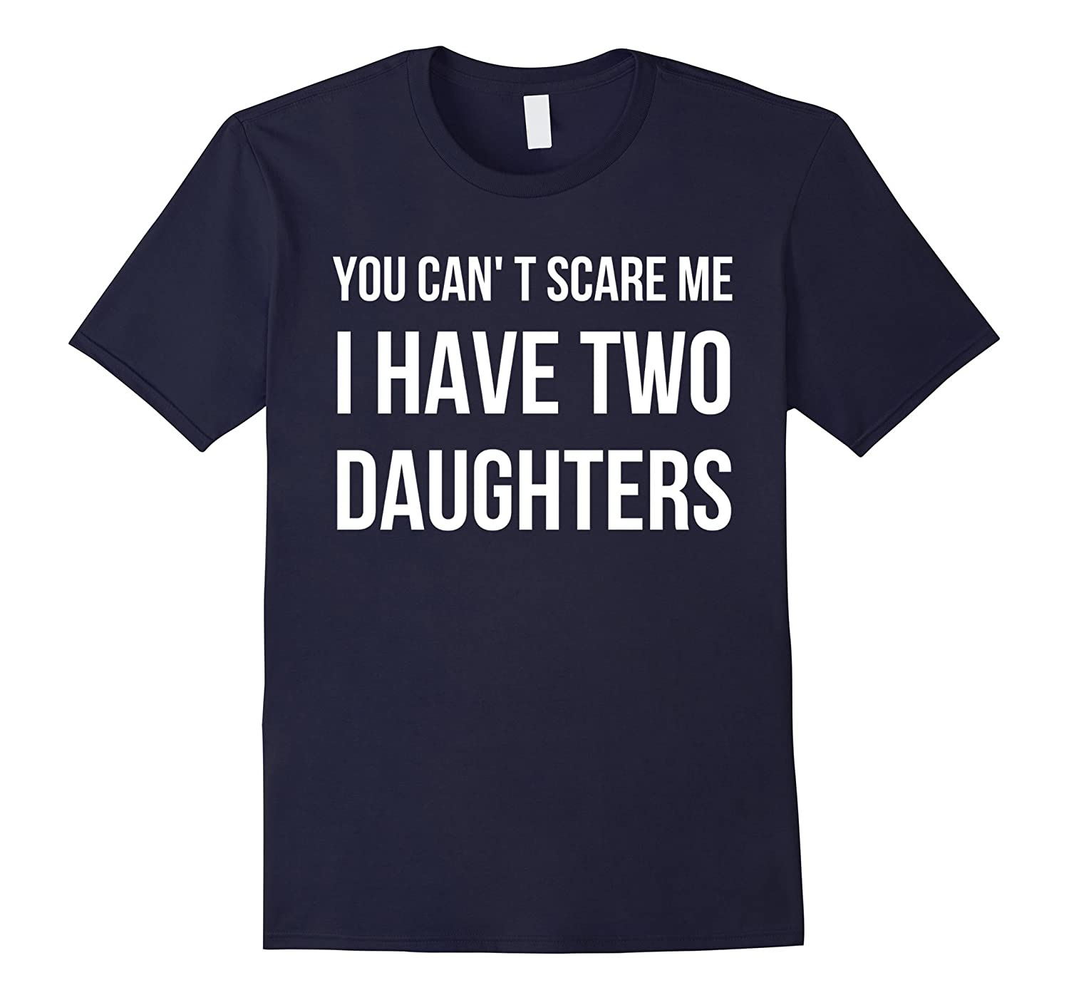 You Can't Scare Me - I Have Two Daughters - Dad Gift Tee-RT