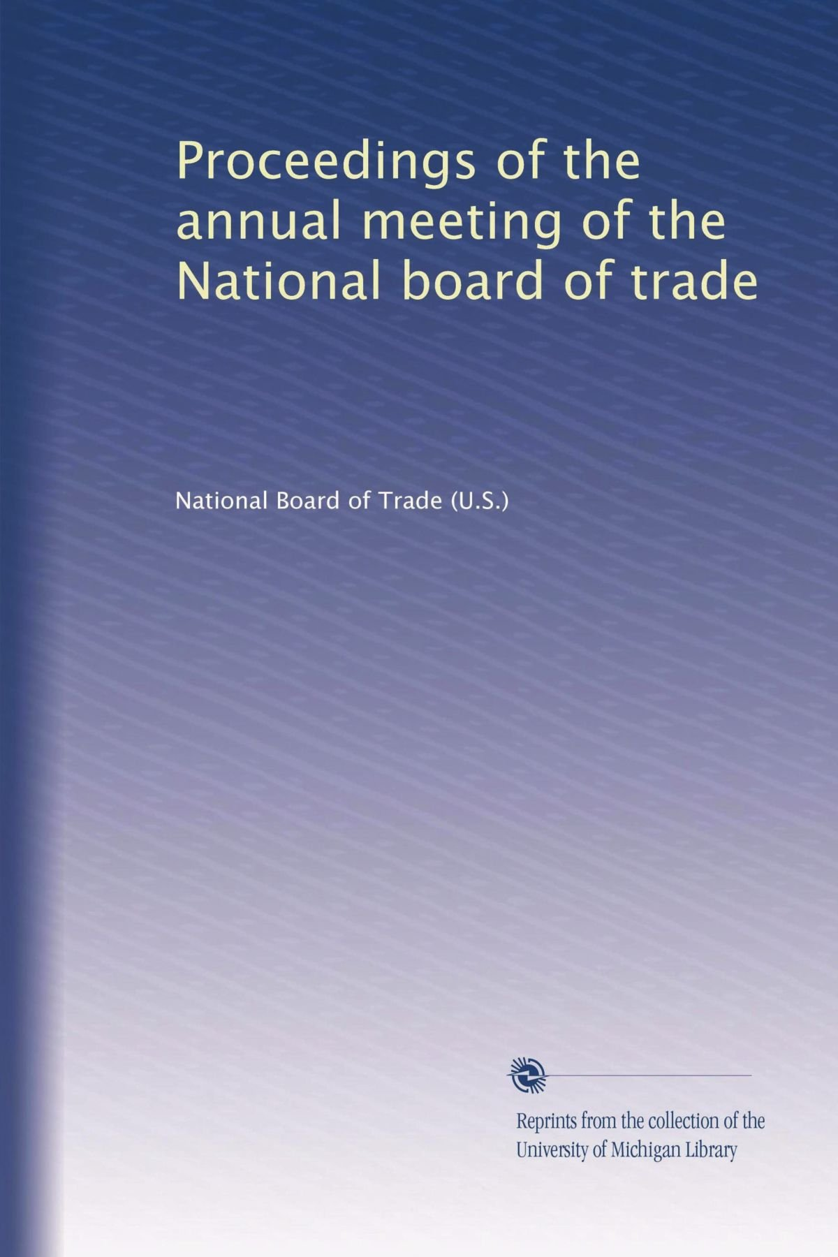 Read Online Proceedings of the annual meeting of the National board of trade PDF