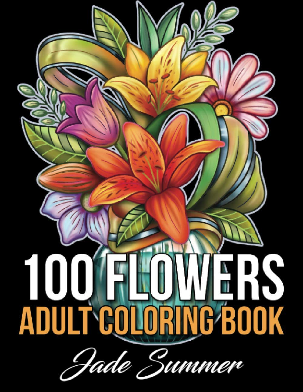 100 Flowers An Adult Coloring Book With Bouquets Wreaths Swirls Patterns Decorations Inspirational Designs And Much More Summer Jade 9781661264109 Amazon Com Books