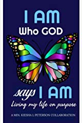 I AM WHO GOD SAYS I AM: LIVING MY LIFE ON PURPOSE Kindle Edition