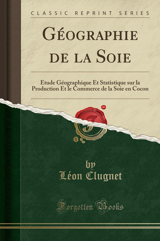 Download Géographie de la Soie: Étude Géographique Et Statistique sur la Production Et le Commerce de la Soie en Cocon (Classic Reprint) (French Edition) pdf