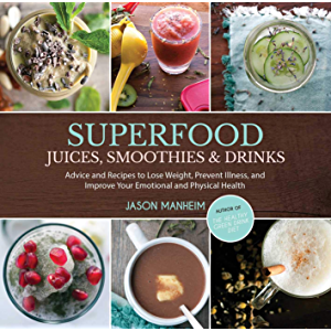 Superfood Juices, Smoothies & Drinks: Advice and Recipes to Lose Weight, Prevent Illness, and Improve Your Emotional and…