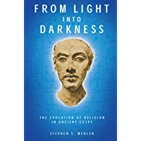 FROM LIGHT INTO DARKNESS: The Evolution of Religion in Ancient Egypt