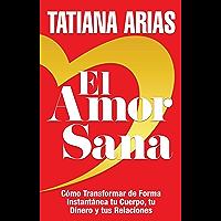 El Amor Sana: Cómo Transformar de Forma Instantánea Tu Cuerpo, Tu Dinero y Tus Relaciones