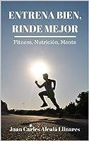 Entrena Bien Rinde Mejor: Fitness Nutrición Y