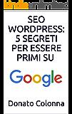 SEO WORDPRESS: 5 SEGRETI PER ESSERE PRIMI SU GOOGLE: L'unico eBook in Italiano che ti dice Realmente quali sono i Segreti per posizionarsi Primi su Google.