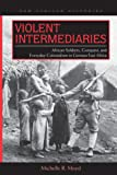 Violent Intermediaries: African Soldiers, Conquest, and Everyday Colonialism in German East Africa (New African Histories)
