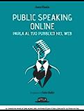 Public Speaking Online: Parla al tuo pubblico nel Web: Il corso di public speaking del futuro è qui e ora, davanti ai tuoi occhi