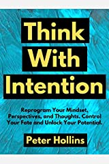 Think With Intention: Reprogram Your Mindset, Perspectives, and Thoughts. Control Your Fate and Unlock Your Potential. (Mental Models for Better Living Book 4) Kindle Edition