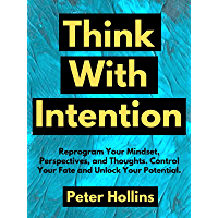 Think With Intention: Reprogram Your Mindset, Perspectives, and Thoughts. Control Your Fate and Unlock Your Potential…