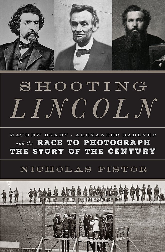 and the Race to Photograph the Story of the Century Mathew Brady Alexander Gardner Shooting Lincoln