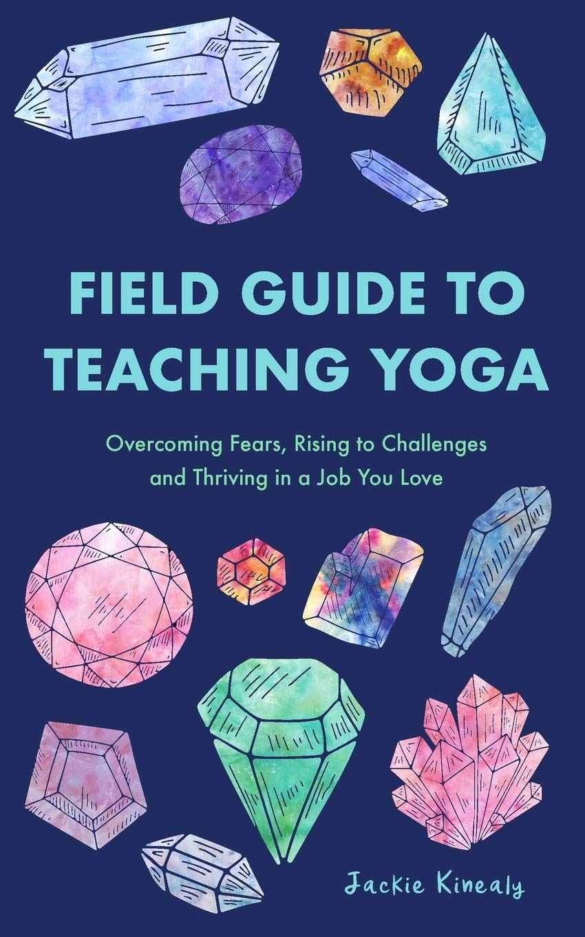 Field Guide to Teaching Yoga: Overcoming Fears, Rising to