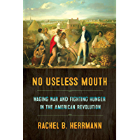 No Useless Mouth: Waging War and Fighting Hunger in the American Revolution (English Edition)